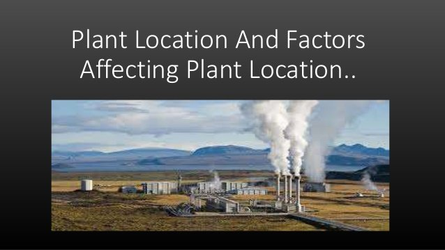 factors influencing plant location Factors affecting facility location decision in operations management facility location is the process of determining a geographic site for a firm's operations managers of both service and manufacturing organizations must weigh many factors when assessing the desirability of a particular site, including proximity to customers and suppliers.